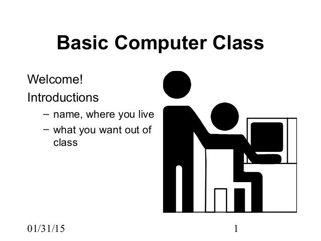 01/31/15 1 Basic Computer Class Welcome! Introductions – name, where you live – what you want out of class