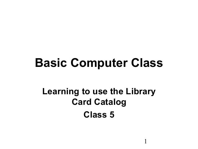 1 Basic Computer Class Learning to use the Library Card Catalog Class 5