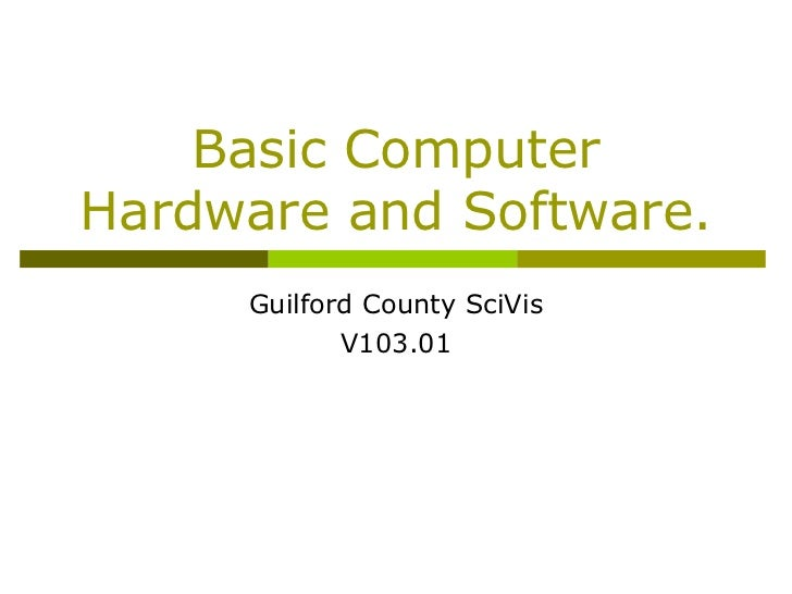 Basic ComputerHardware and Software.     Guilford County SciVis            V103.01