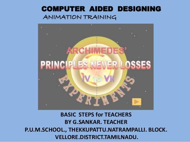 COMPUTER AIDED DESIGNING     ANIMATION TRAINING            BASIC STEPS for TEACHERS             BY G.SANKAR. TEACHERP.U.M....