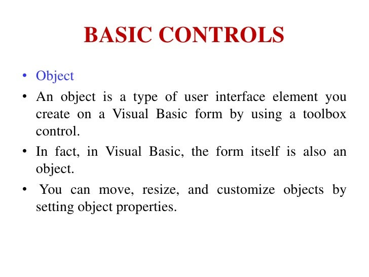 BASIC CONTROLS• Object• An object is a type of user interface element you  create on a Visual Basic form by using a toolbo...