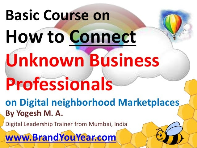 Basic Course onHow to ConnectUnknown BusinessProfessionalson Digital neighborhood MarketplacesBy Yogesh M. A.Digital Marke...
