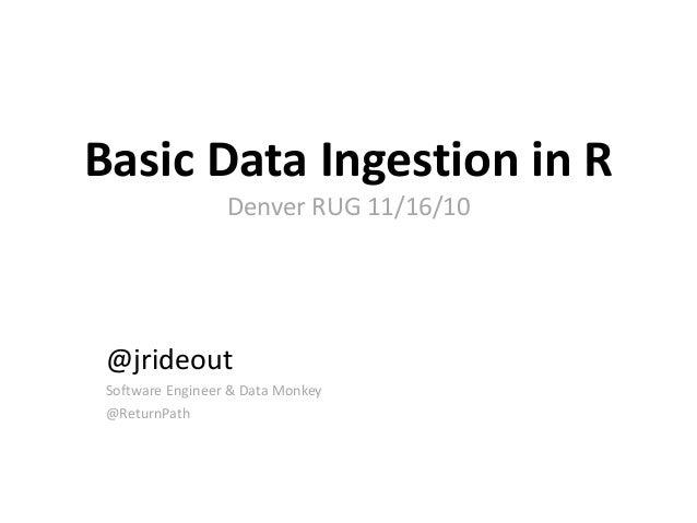 Basic Data Ingestion in R Denver RUG 11/16/10 @jrideout Software Engineer & Data Monkey @ReturnPath