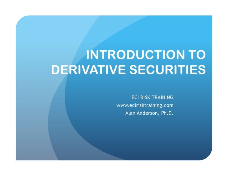 INTRODUCTION TO DERIVATIVE SECURITIES               ECI RISK TRAINING         www.ecirisktraining.com            Alan Ande...