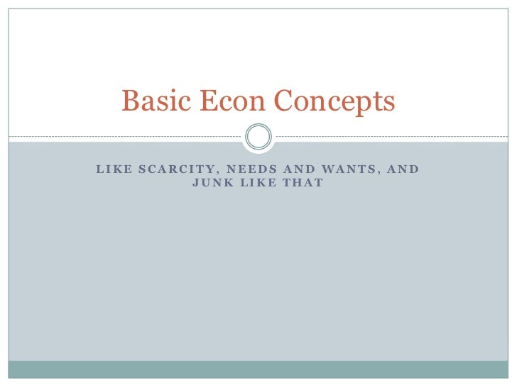 Like scarcity, needs and wants, and junk like that<br />Basic Econ Concepts<br />