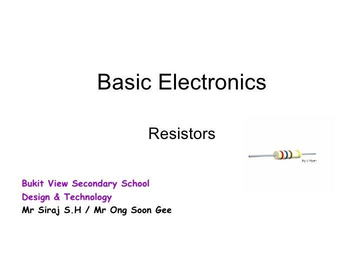 Basic Electronics Resistors Bukit View Secondary School Design & Technology Mr Siraj S.H / Mr Ong Soon Gee