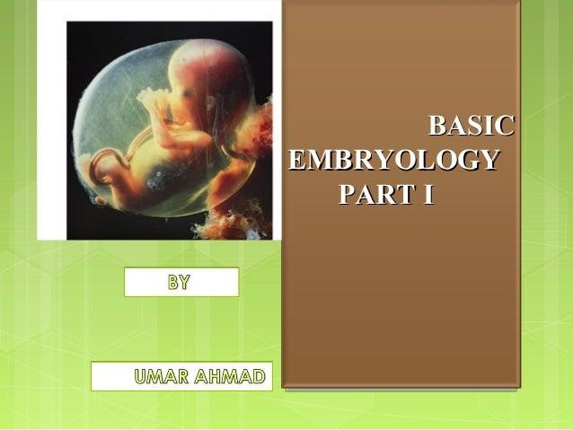 Basic EmbryologyBasic Embryology PART I BASICBASIC EMBRYOLOGYEMBRYOLOGY PART IPART I