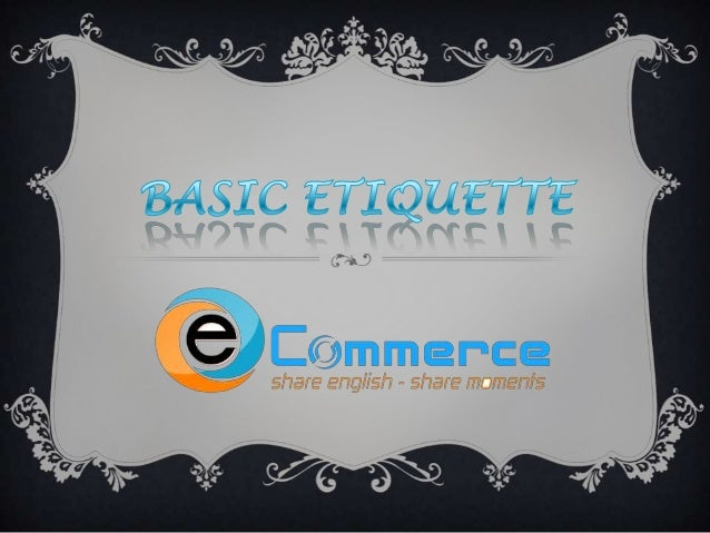 WHAT IS THE BASIC ETIQUETTE?