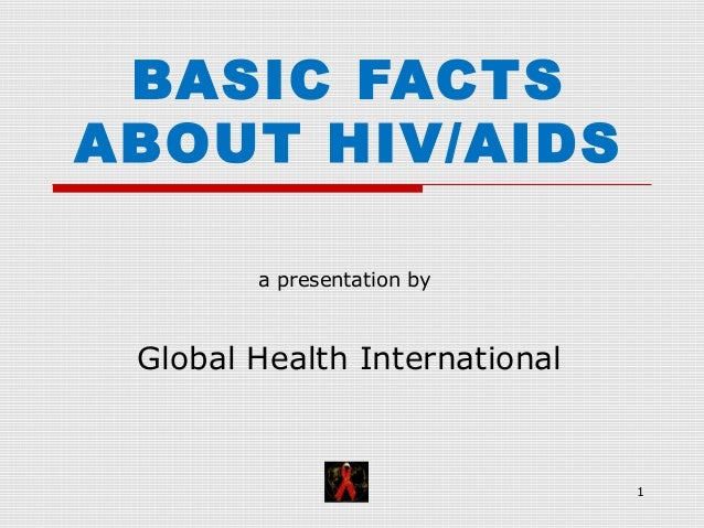 1 BASIC FACTS ABOUT HIV/AIDS a presentation by Global Health International