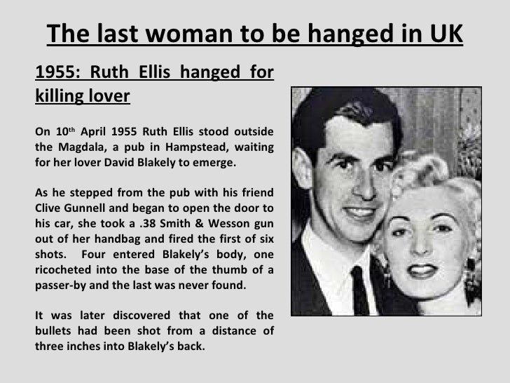 The last woman to be hanged in UK 1955: Ruth Ellis hanged for killing lover On 10 th  April 1955 Ruth Ellis stood outside ...