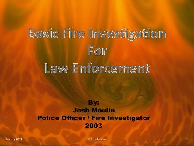 By: Josh Moulin Police Officer / Fire Investigator 2003 January 2003 © Josh Moulin 1