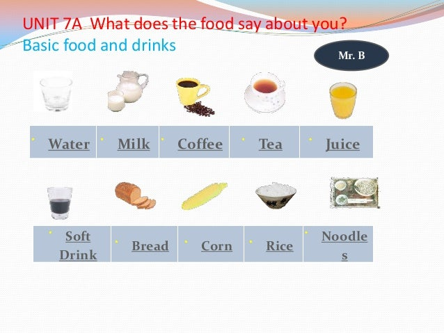 UNIT 7A What does the food say about you? Basic food and drinks Water Milk Coffee Tea Juice Soft Drink Bread Corn Rice Noo...