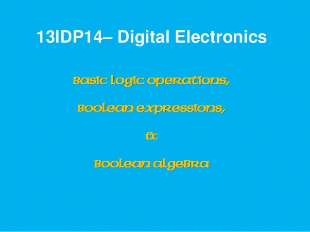 13IDP14– Digital Electronics Basic Logic Operations, Boolean Expressions, & Boolean Algebra