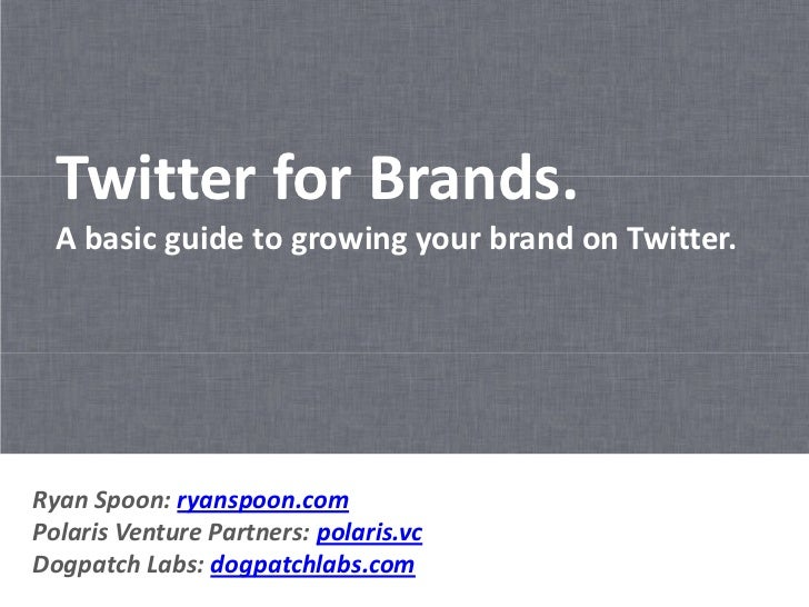 Twitter for Brands.  A basic guide to growing your brand on Twitter.Ryan Spoon: ryanspoon.comPolaris Venture Partners: pol...