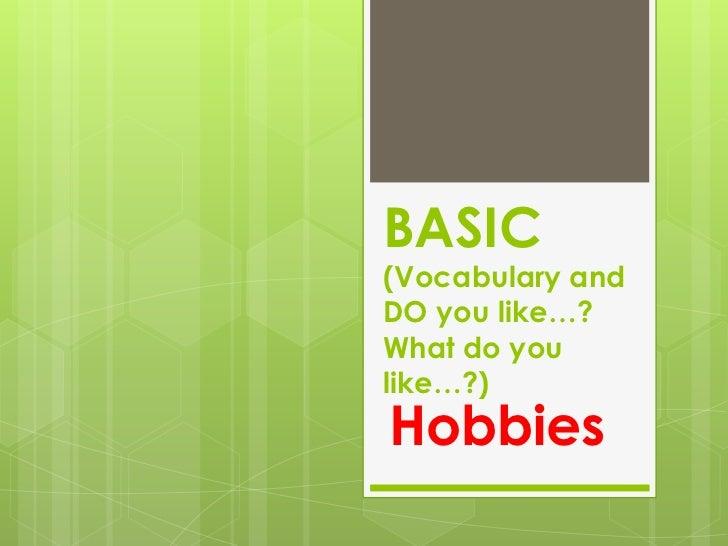 BASIC(Vocabulary andDO you like…?What do youlike…?)Hobbies