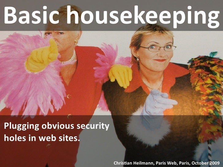 Basic housekeeping   Plugging obvious security  holes in web sites.                               Chris9an Heilmann, Paris...