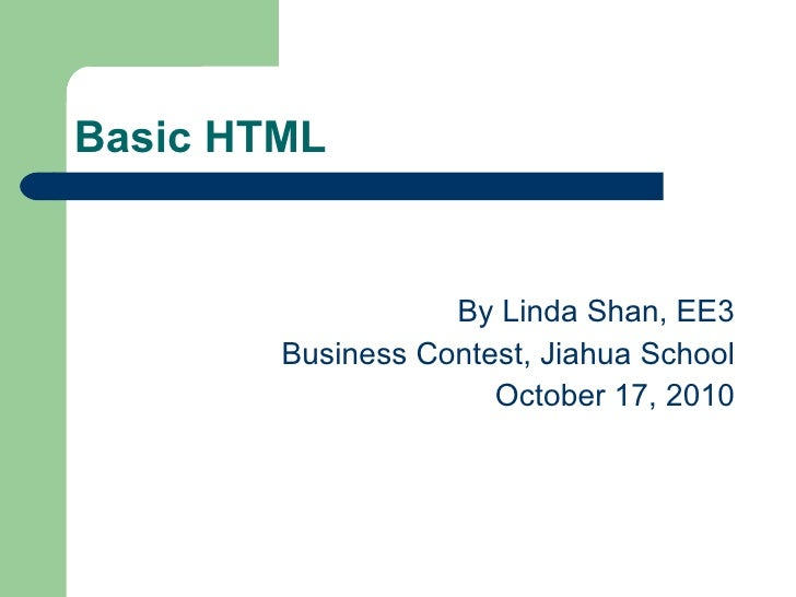 Basic HTML <ul><li>By Linda Shan, EE3 </li></ul><ul><li>Business Contest, Jiahua School </li></ul><ul><li>October 17, 2010...