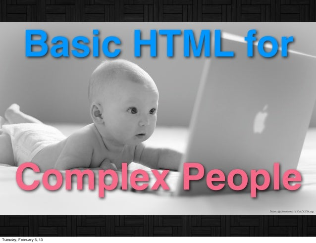 Basic HTML for      Complex People                          Some rights reserved by Out Of ChicagoTuesday, February 5, 13