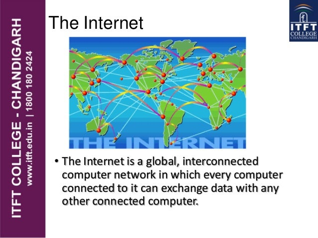 The Internet • The Internet is a global, interconnected computer network in which every computer connected to it can excha...