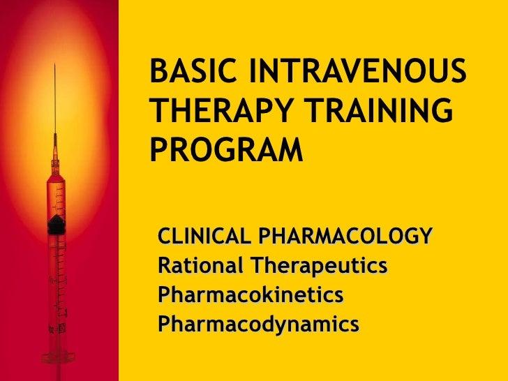 BASIC INTRAVENOUS THERAPY TRAINING PROGRAM CLINICAL PHARMACOLOGY Rational Therapeutics Pharmacokinetics Pharmacodynamics