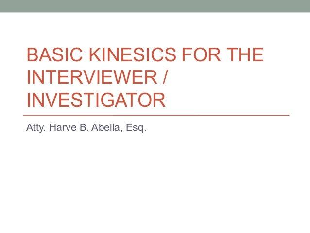 BASIC KINESICS FOR THE INTERVIEWER / INVESTIGATOR Atty. Harve B. Abella, Esq.