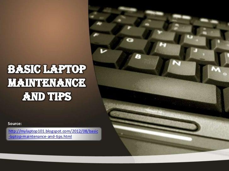 Source:http://mylaptop101.blogspot.com/2012/08/basic-laptop-maintenance-and-tips.html