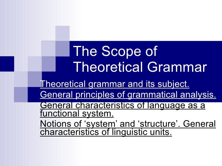 The Scope of Theoretical Grammar Theoretical grammar and its subject. General principles of grammatical analysis.   Genera...