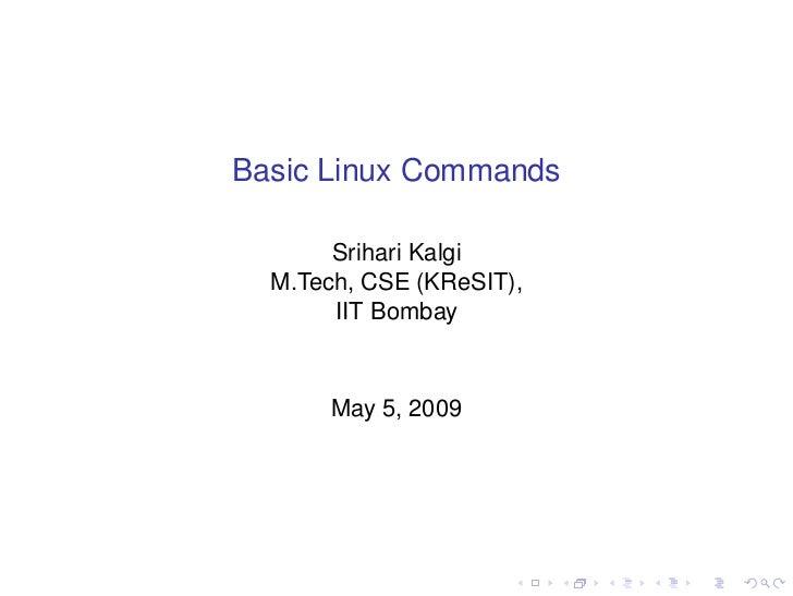 Basic Linux Commands       Srihari Kalgi  M.Tech, CSE (KReSIT),       IIT Bombay       May 5, 2009