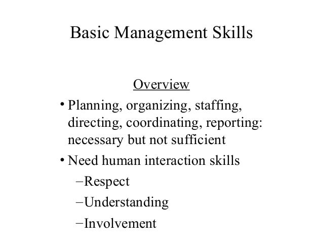 Basic Management Skills Overview • Planning, organizing, staffing, directing, coordinating, reporting: necessary but not s...