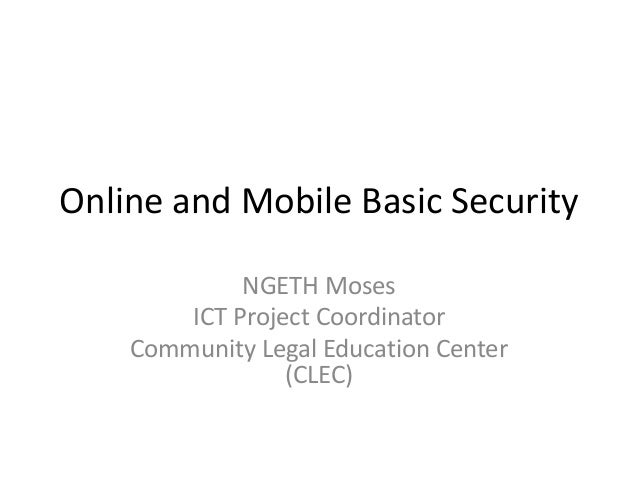 Online and Mobile Basic Security NGETH Moses ICT Project Coordinator Community Legal Education Center (CLEC)