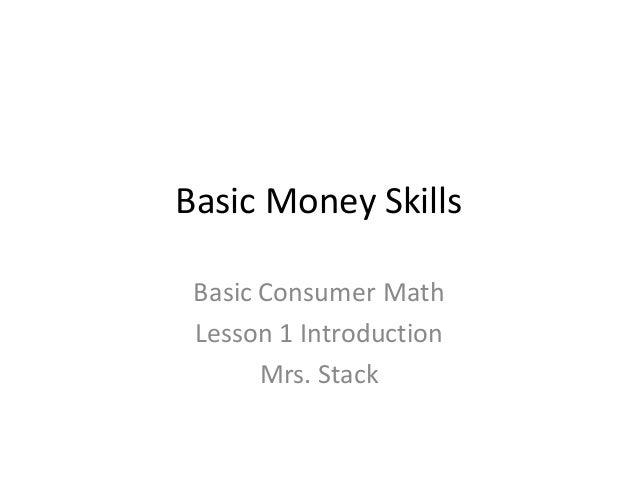 Basic Money SkillsBasic Consumer MathLesson 1 IntroductionMrs. Stack