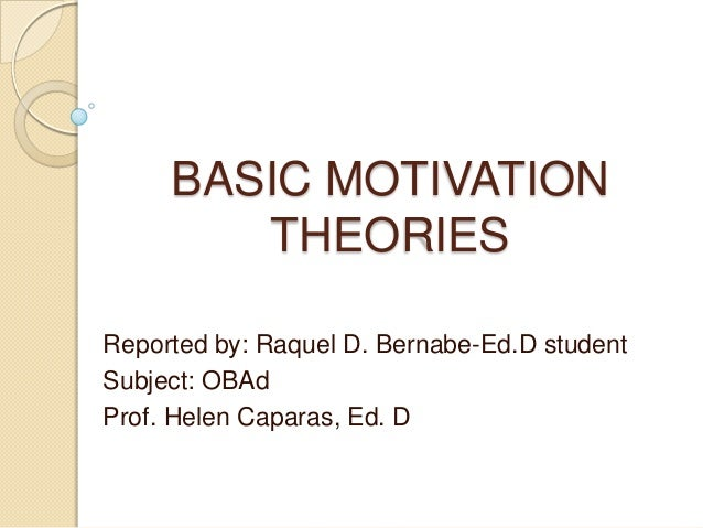 BASIC MOTIVATION THEORIES Reported by: Raquel D. Bernabe-Ed.D student Subject: OBAd Prof. Helen Caparas, Ed. D