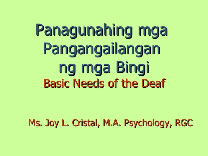 Panagunahing mga   Pangangailangan     ng mga Bingi    Basic Needs of the Deaf   Ms. Joy L. Cristal, M.A. Psychology, RGC
