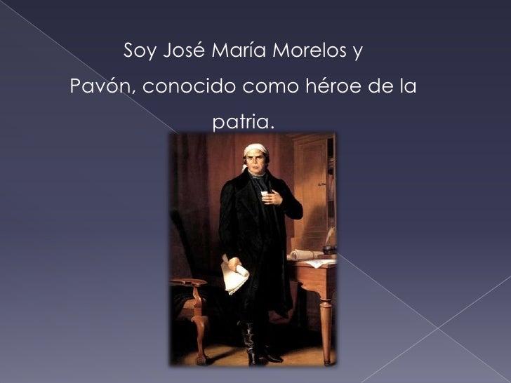 Soy José María Morelos y Pavón, conocido como héroe de la patria.<br />