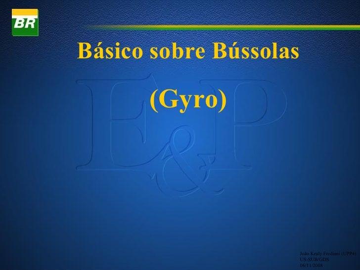 Básico sobre Bússolas      (Gyro)                        João Kruly Frediani (UPP4)                        US-SUB/GDS     ...