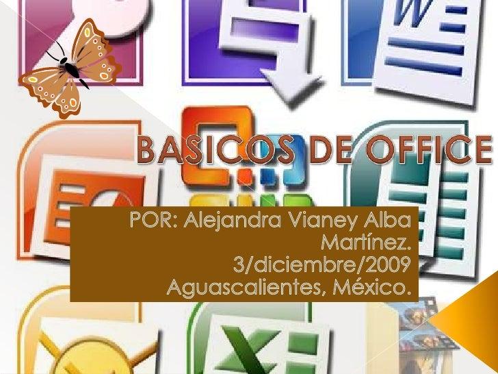 BASICOS DE OFFICE<br />POR: Alejandra Vianey Alba Martínez.<br />3/diciembre/2009<br />Aguascalientes, México.<br />