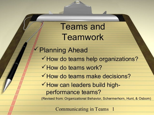 Communicating in Teams 1 Teams and Teamwork Planning Ahead How do teams help organizations? How do teams work? How do ...