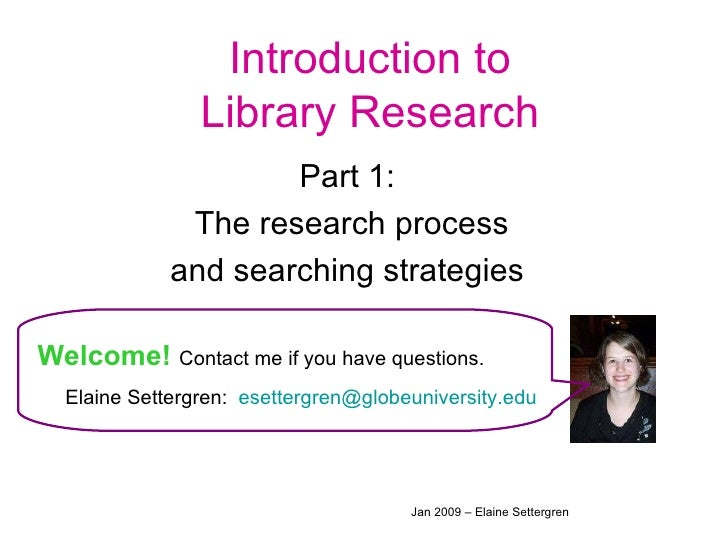 Introduction to Library Research Part 1:  The research process and searching strategies  Welcome!   Contact me if you have...