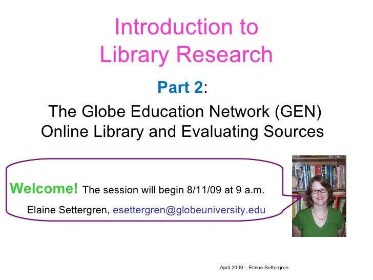 Introduction to Library Research Part   2 :  The Globe Education Network (GEN) Online Library and Evaluating Sources  Welc...