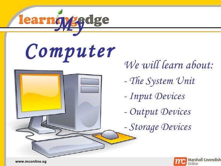 My Computer We will learn about: - The System Unit - Input Devices - Output Devices - Storage Devices