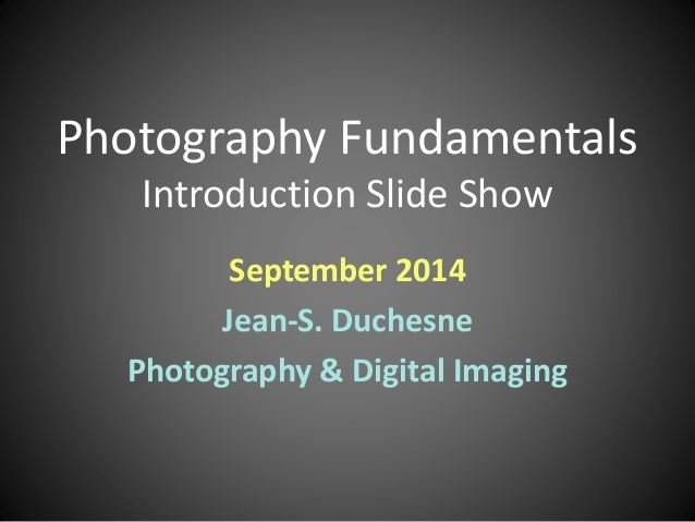 Photography Fundamentals  Introduction Slide Show  September 2014  Jean-S. Duchesne  Photography & Digital Imaging