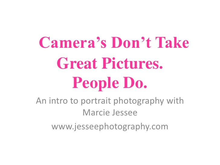 Camera's Don't Take Great Pictures. People Do.<br />An intro to portrait photography with Marcie Jessee<br />www.jesseepho...