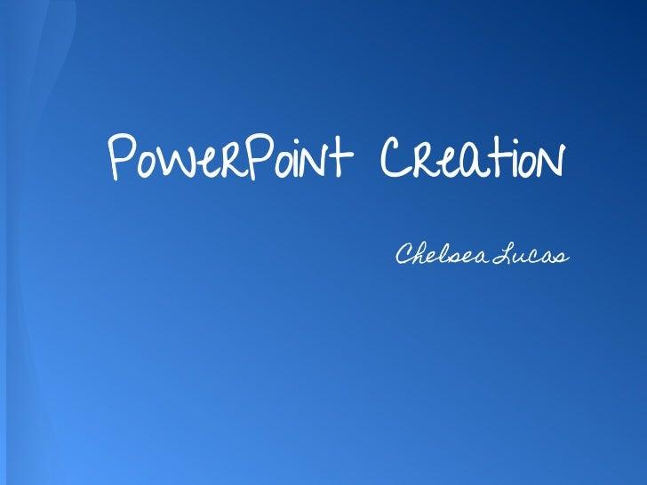PowerPoint Creation           Chelsea Lucas