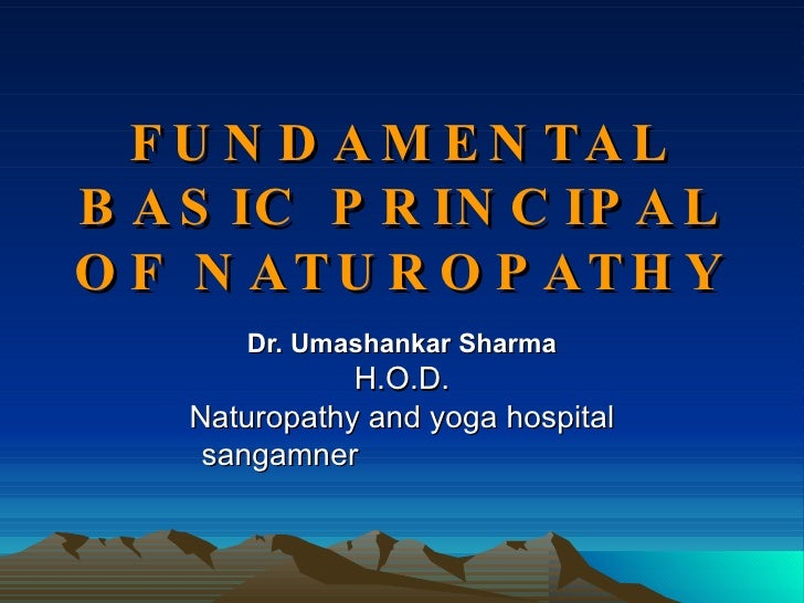 FUNDAMENTAL BASIC PRINCIPAL OF NATUROPATHY Dr. Umashankar Sharma H.O.D. Naturopathy and yoga hospital sangamner