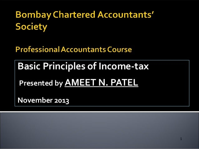 Basic Principles of Income-tax Presented by AMEET N. PATEL November 2013  1