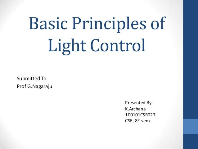Basic Principles of Light Control Submitted To: Prof G.Nagaraju Presented By: K.Archana 100101CSR027 CSE, 8th sem