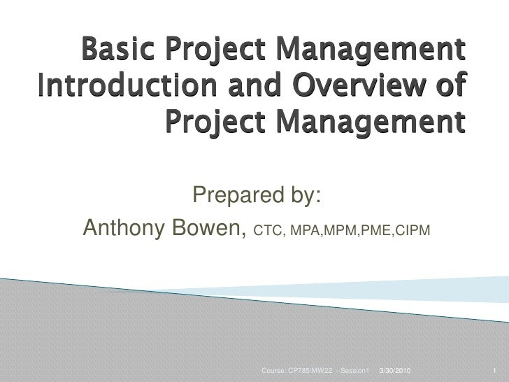 Basic Project Management Introduction and Overview of          Project Management             Prepared by:   Anthony Bowen...