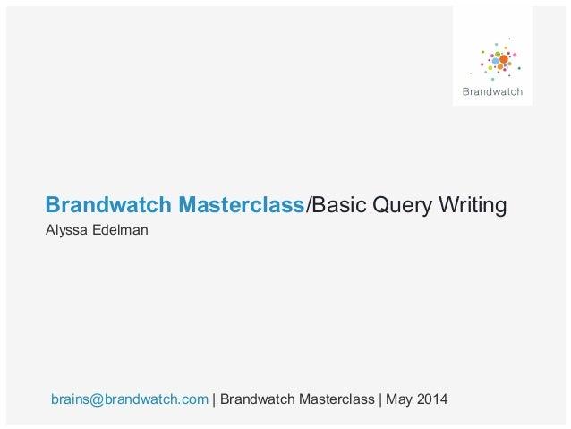 Brandwatch Masterclass/Basic Query Writing Alyssa Edelman brains@brandwatch.com | Brandwatch Masterclass | May 2014