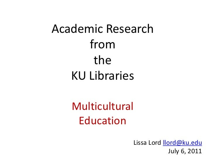 Academic Research      from       the   KU Libraries   Multicultural    Education               Lissa Lord llord@ku.edu   ...