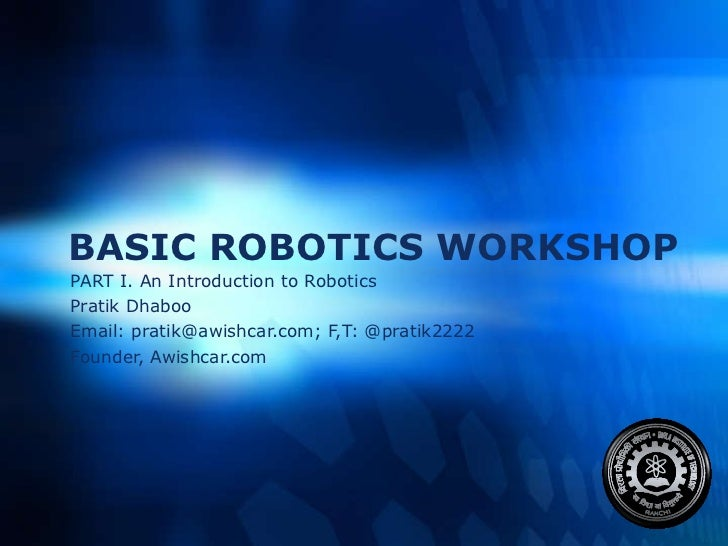 BASIC ROBOTICS WORKSHOP PART I. An Introduction to Robotics Pratik Dhaboo  Email: pratik@awishcar.com; F,T: @pratik2222 Fo...
